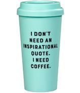 Yes Studio Travel Mug I Don't Need An Inspirational Quote. I Need Coffee.